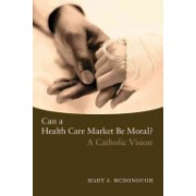 Can a Health Care Market be Moral? - A Catholic Vision (McDonough Mary J.)(Paperback) (9781589011571)