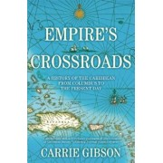 Empire's Crossroads: A History of the Caribbean from Columbus to the Present Day, Paperback/Carrie Gibson