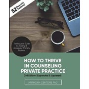 How to Thrive in Counseling Private Practice: The Insider's Guide to Starting and Growing a Therapy Business, Paperback/Anthony Centore Ph. D.