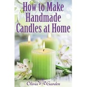 How to Make Handmade Candles at Home: Homemade Candles Book with Candles Recipes. Best Ideas About Candle Making and Candle Crafting (Hand Made Candle, Paperback/Olivia Garden
