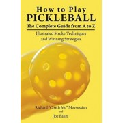 How to Play Pickleball: The Complete Guide from A to Z: Illustrated Stroke Techniques and Winning Strategies, Paperback/Richard coach Mo Movsessian