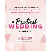 A Practical Wedding Planner: A Step-By-Step Guide to Creating the Wedding You Want with the Budget You've Got (Without Losing Your Mind in the Proc