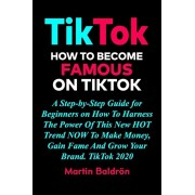 TikTok - How to Become Famous on TikTok: A Step-by-Step Guide for Beginners on How To Harness The Power Of This New HOT Trend NOW To Make Money, Gain, Paperback/Martin Baldron