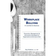 Workplace Bullying: It's Just Bad for Business: Prevention, Management, & Elimination Strategies for Organizations & Everyone Else, Paperback