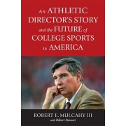 An Athletic Director's Story and the Future of College Sports in America, Hardcover/Robert E. Mulcahy