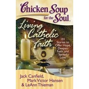 Chicken Soup for the Soul: Living Catholic Faith: 101 Stories to Offer Hope, Deepen Faith, and Spread Love, Paperback/Jack Canfield