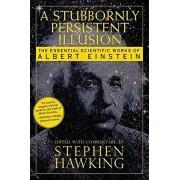 A Stubbornly Persistent Illusion: The Essential Scientific Works of Albert Einstein, Paperback/Stephen Hawking