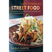 Latin American Street Food: The Best Flavors of Markets, Beaches, & Roadside Stands from Mexico to Argentina, Hardcover/Sandra A. Gutierrez