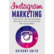 Instagram Marketing: How to Get 1 Million Followers and Turn it into 1 Million Sales for Your Business, Paperback/Anthony Smith