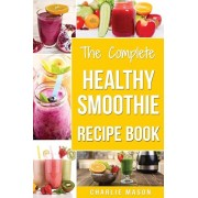 The Complete Healthy Smoothie Recipe Book: Smoothie Cookbook Smoothie Cleanse Smoothie Bible Smoothie Diet Book (Smoothie Recipe Book Smoothie Recipes, Paperback/Charlie Mason