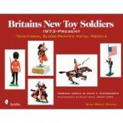 Britains New Toy Soldiers, 1973-Present: Traditional Gloss-Painted Metal Models Norman Joplin; John T. Waterworth