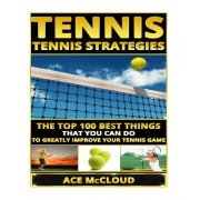 Tennis: Tennis Strategies- The Top 100 Best Things That You Can Do to Greatly Improve Your Tennis Game