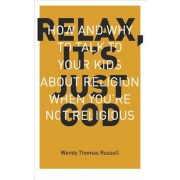 Relax It's Just God: How and Why to Talk to Your Kids about Religion When You're Not Religious, Paperback