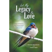 Let My Legacy Be Love: A Story of Discovery and Transformation: Tracing Adult Issues to Childhood Hurts, Paperback/Christina Beauchemin