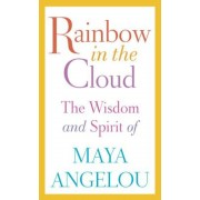 Rainbow in the Cloud: The Wisdom and Spirit of Maya Angelou, Hardcover