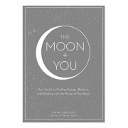 The Moon + You: Your Guide to Finding Energy, Balance, and Healing with the Power of the Moon, Hardcover/Diane Ahlquist