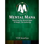 Mental Mana - Mastering the Mental Game of Magic: The Gathering, Paperback/Will Jonathan