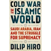 Cold War in the Islamic World: Saudi Arabia, Iran and the Struggle for Supremacy, Hardcover/Dilip Hiro