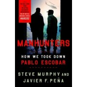 Manhunters: How We Took Down Pablo Escobar, Hardcover/Steve Murphy