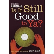 Is It Still Good to Ya?: Fifty Years of Rock Criticism, 1967-2017, Paperback/Robert Christgau
