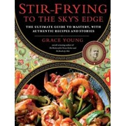 Stir-Frying to the Sky's Edge: The Ultimate Guide to Mastery, with Authentic Recipes and Stories, Hardcover/Grace Young