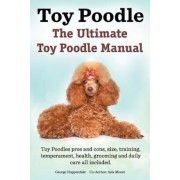Toy Poodles. the Ultimate Toy Poodle Manual. Toy Poodles Pros and Cons, Size, Training, Temperament, Health, Grooming, Daily Care All Included., Paperback