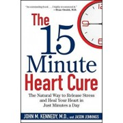 The 15 Minute Heart Cure: The Natural Way to Release Stress and Heal Your Heart in Just Minutes a Day, Hardcover/John M. Kennedy