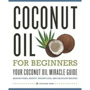 Coconut Oil for Beginners - Your Coconut Oil Miracle Guide: Health Cures, Beauty, Weight Loss, and Delicious Recipes, Paperback/Rockridge Press