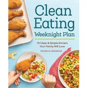 The Clean Eating Weeknight Plan: 75 Clean & Simple Dinners Your Family Will Love, Paperback/Michelle Anderson