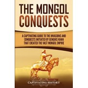 The Mongol Conquests: A Captivating Guide to the Invasions and Conquests Initiated by Genghis Khan That Created the Vast Mongol Empire, Paperback/Captivating History