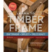 Learn to Timber Frame: Craftsmanship, Simplicity, Timeless Beauty, Hardcover