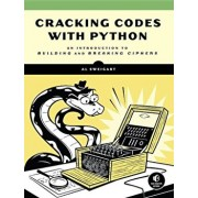 Cracking Codes with Python: An Introduction to Building and Breaking Ciphers, Paperback/Al Sweigart