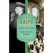 Boss of the Grips: The Life of James H. Williams and the Red Caps of Grand Central Terminal, Hardcover/Eric K. Washington