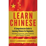 Learn Chinese: A Comprehensive Guide to Learning Chinese for Beginners, Including Grammar, Short Stories and Popular Phrases, Hardcover/Daily Language Learning