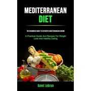 Mediterranean Diet: The Beginners Guide To Authentic Mediterranean Cuisine (A Practical Guide And Recipes For Weight Loss And Healthy Eati, Paperback/Davet Lebrun