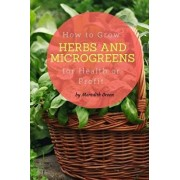 How to Grow Herbs and Microgreens for Health or Profit: Make Money Growing Herbs and Microgreens Indoors, Paperback/Meredith Green