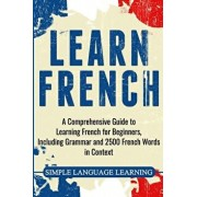 Learn French: A Comprehensive Guide to Learning French for Beginners, Including Grammar and 2500 French Words in Context, Paperback/Simple Language Learning