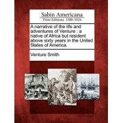 A Narrative of the Life and Adventures of Venture: A Native of Africa But Resident Above Sixty Years in the United States of America., Paperback/Venture Smith