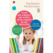 Cum sa cresti un copil inteligent si de succes/Peg Dawson, Richard Guare