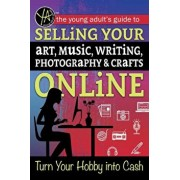The Young Adult's Guide to Selling Your Art, Music, Writing, Photography, & Crafts Online: Turn Your Hobby Into Cash, Paperback/Ann Marie O'Phelan