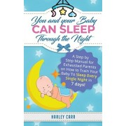 You And Your Baby Can Sleep Through The Night: A Step by Step Manual for Exhausted Parents on How to Train Your Baby to Sleep Every Single Night in 7, Paperback/Harley Carr