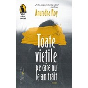 Toate vietile pe care nu le-am trait/Anuradha Roy