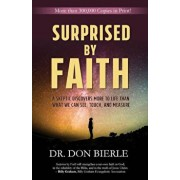 Surprised by Faith: A Skeptic Discovers More to Life Than What We Can See, Touch, and Measure, Paperback/Dr Don Bierle