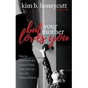 But Your Mother Loves You: How to Overcome the Cycle of Toxic Love and Live Your Life Without Shame, Paperback/Kim B. Honeycutt