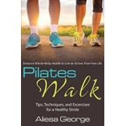 Pilates Walk: Tips, Techniques, and Exercises for a Healthy Stride, Paperback/Aliesa George