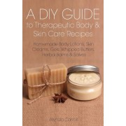 A DIY Guide to Therapeutic Body and Skin Care Recipes: Homemade Body Lotions, Skin Creams, Whipped Butters, and Herbal Balms and Salves, Paperback