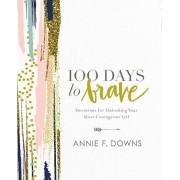 100 Days to Brave: Devotions for Unlocking Your Most Courageous Self, Hardcover/Annie F. Downs
