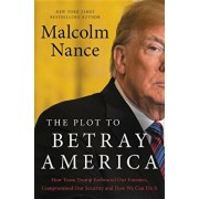 The Plot to Betray America: How Team Trump Embraced Our Enemies, Compromised Our Security and How We Can Fix It, Hardcover/Malcolm Nance