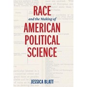 Race and the Making of American Political Science, Hardcover/Jessica Blatt