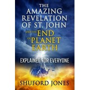 The Amazing Revelation of St. John and the End of Planet Earth: Explained for Everyone, Paperback/Shuford M. Jones